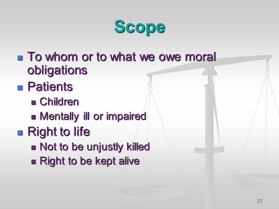 Scope To whom or to what we owe moral obligations Patients