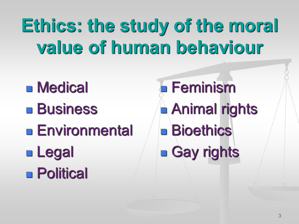 Ethics: the study of the moral value of human behaviour