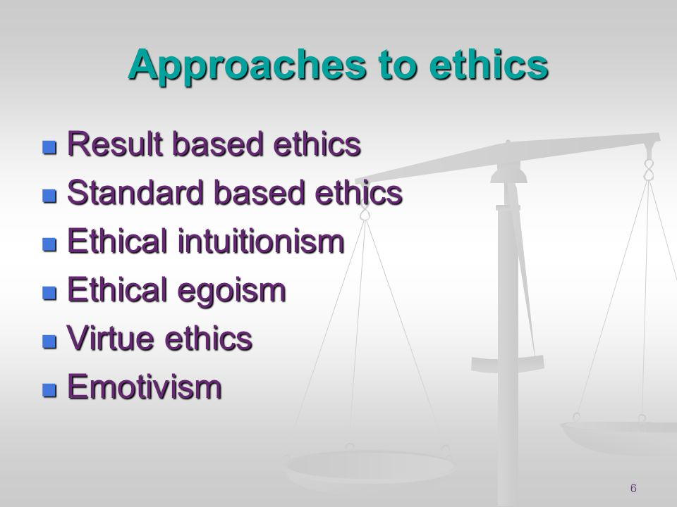 Approaches to ethics Result based ethics Standard based ethics