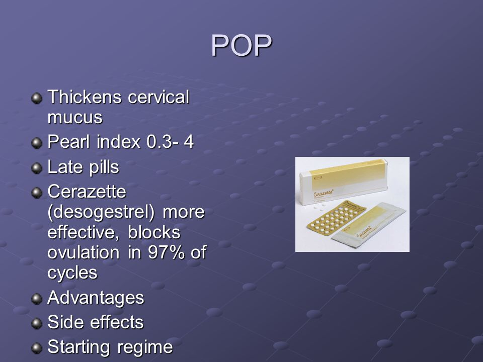 POP Thickens cervical mucus Pearl index 0.3- 4 Late pills