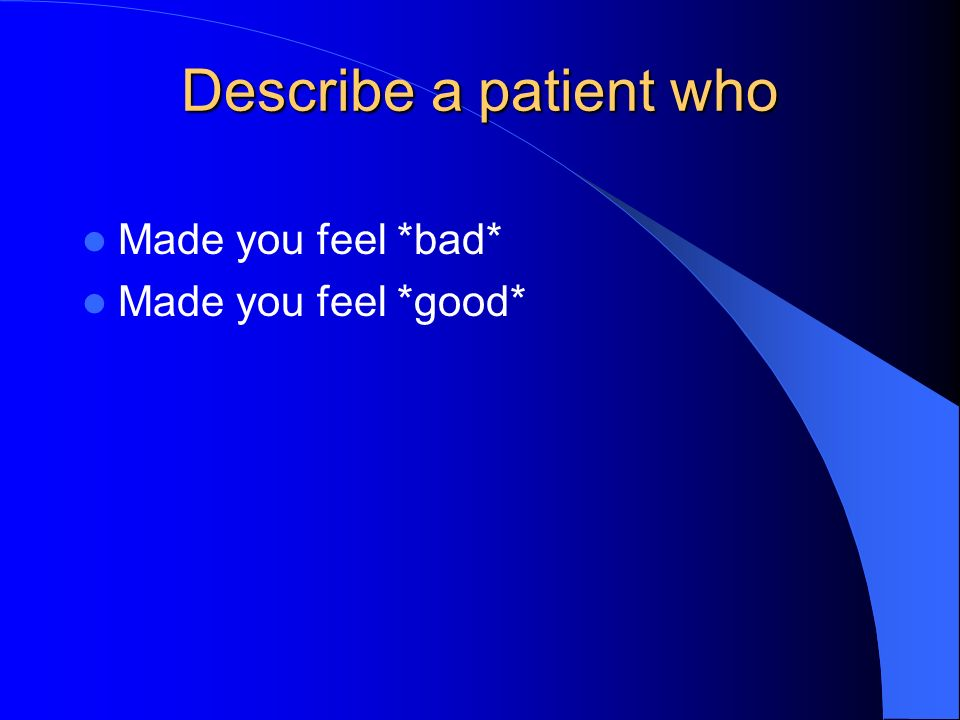 Describe a patient who Made you feel *bad* Made you feel *good*