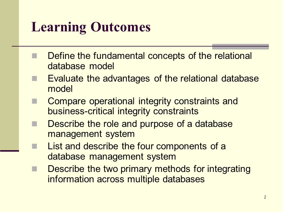 Learning Outcomes Define the fundamental concepts of the relational database model. Evaluate the advantages of the relational database model.