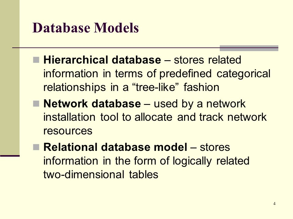 Database Models Hierarchical database – stores related information in terms of predefined categorical relationships in a tree-like fashion.