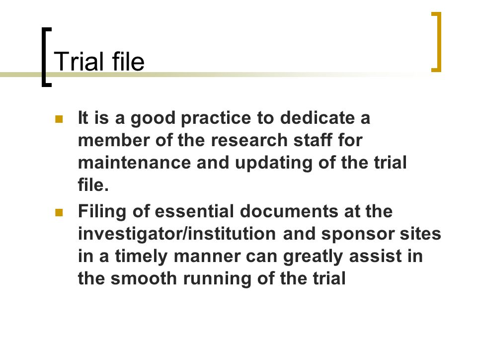 Trial file It is a good practice to dedicate a member of the research staff for maintenance and updating of the trial file.