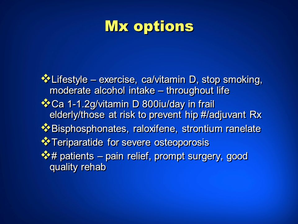 Mx options Lifestyle – exercise, ca/vitamin D, stop smoking, moderate alcohol intake – throughout life.