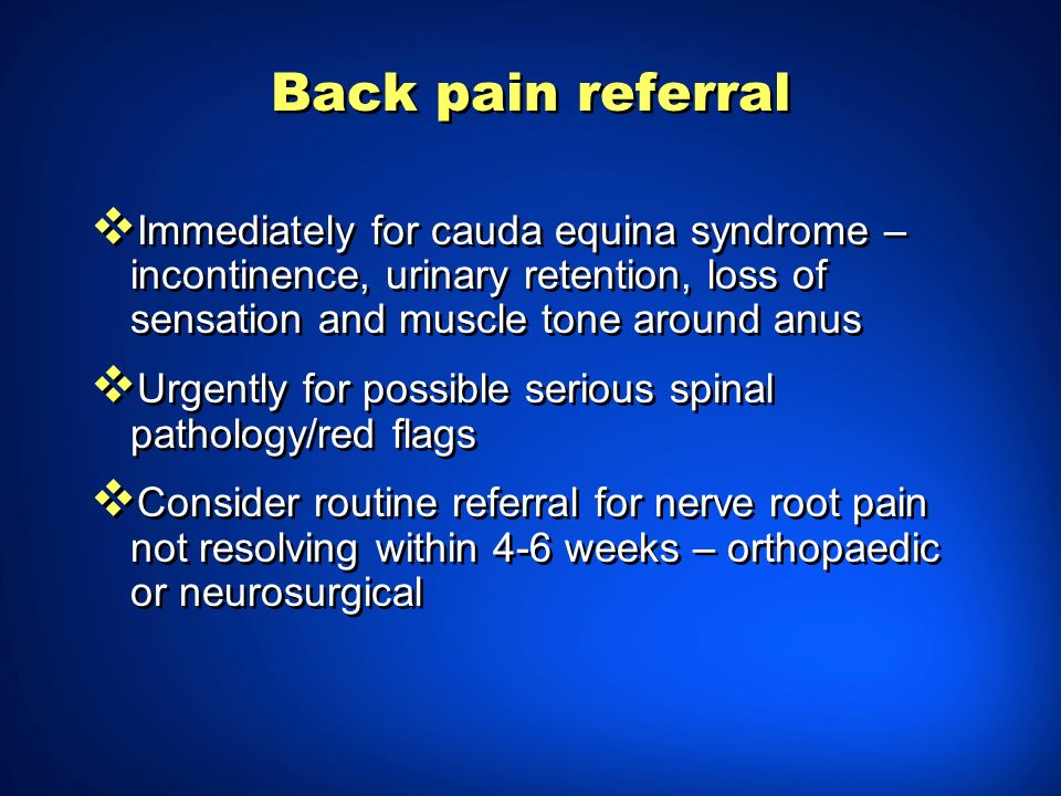 Back pain referral Immediately for cauda equina syndrome – incontinence, urinary retention, loss of sensation and muscle tone around anus.