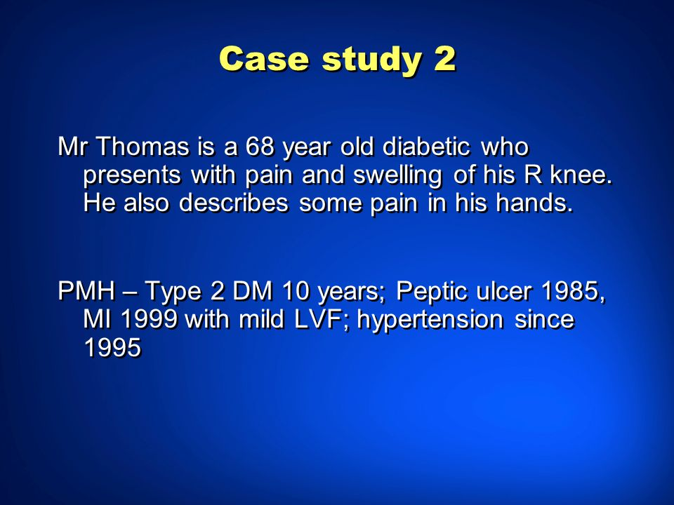 Case study 2 Mr Thomas is a 68 year old diabetic who presents with pain and swelling of his R knee. He also describes some pain in his hands.