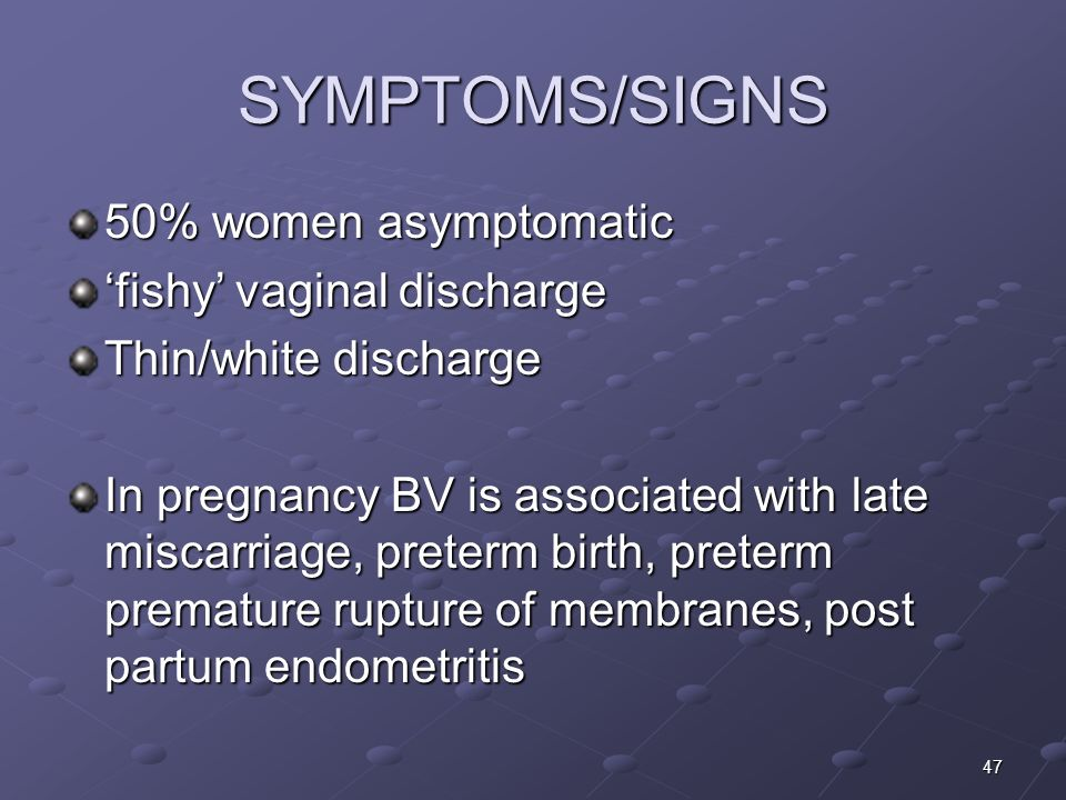 SYMPTOMS/SIGNS 50% women asymptomatic 'fishy' vaginal discharge