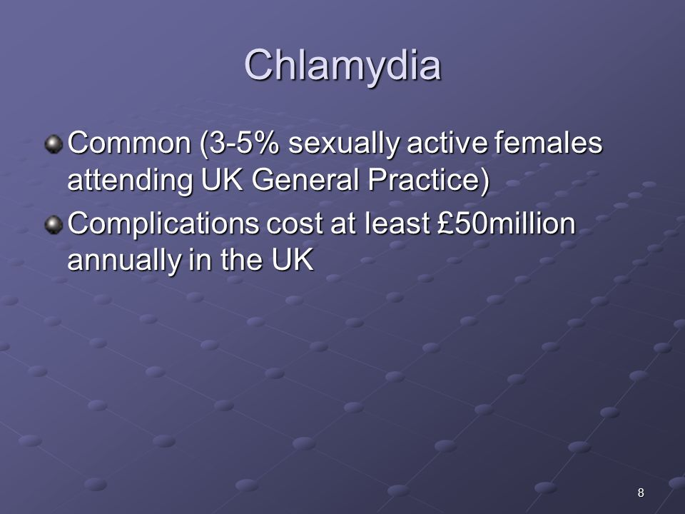 Chlamydia Common (3-5% sexually active females attending UK General Practice) Complications cost at least £50million annually in the UK.