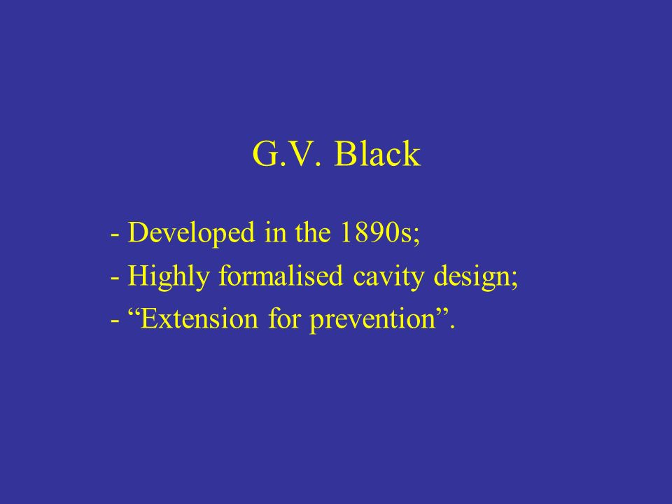 G.V. Black Developed in the 1890s; Highly formalised cavity design;