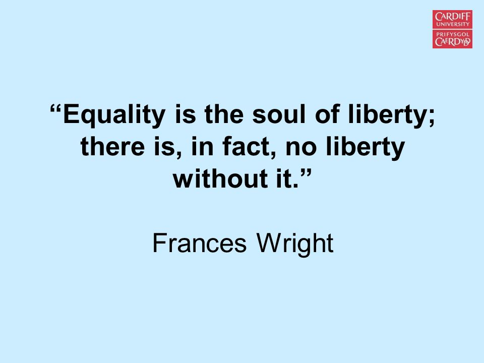 Equality is the soul of liberty; there is, in fact, no liberty without it. Frances Wright