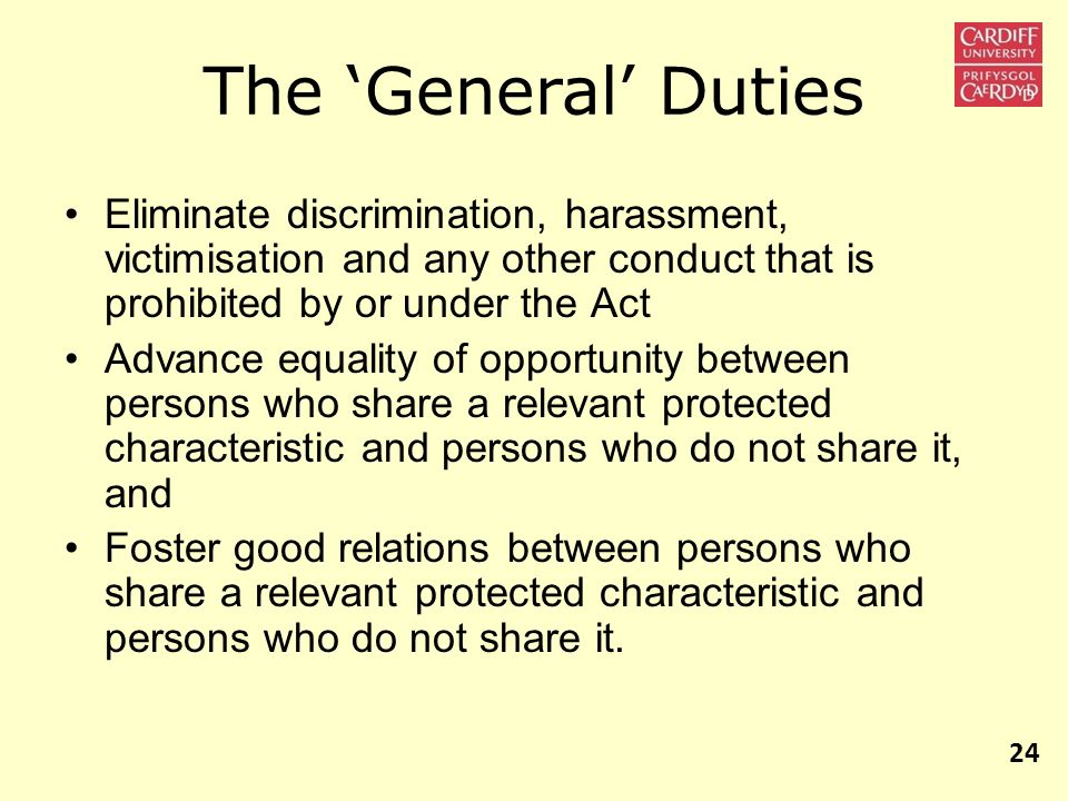The 'General' Duties Eliminate discrimination, harassment, victimisation and any other conduct that is prohibited by or under the Act.