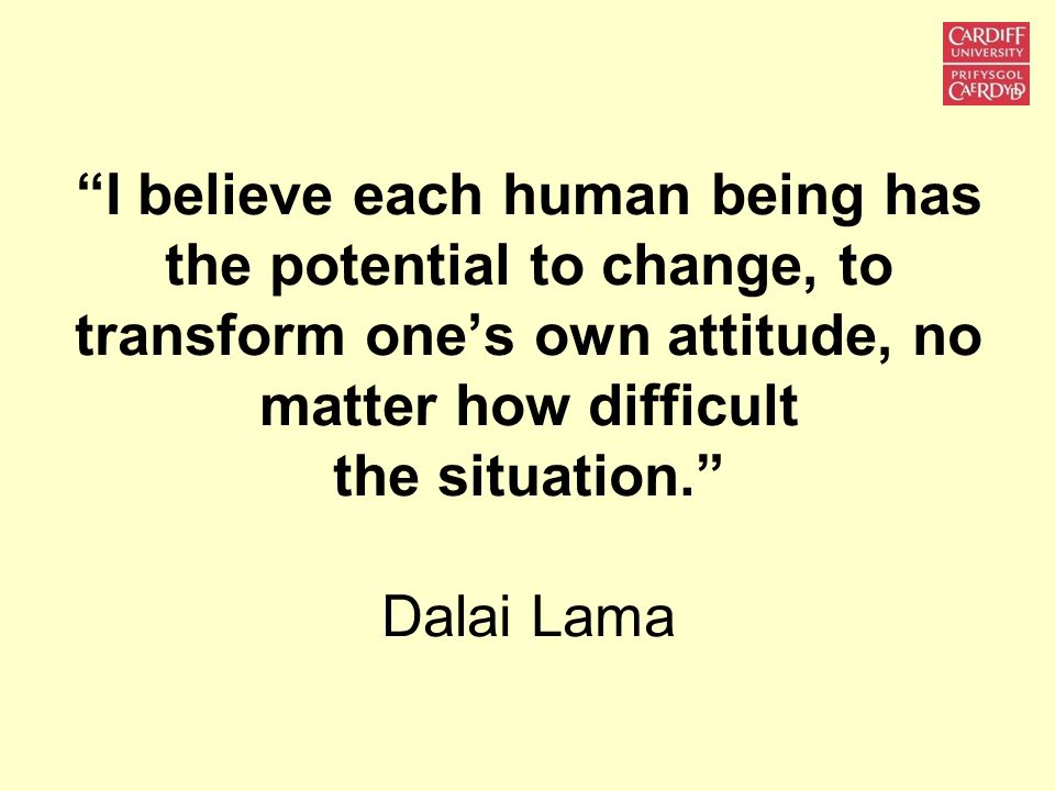 I believe each human being has the potential to change, to transform one's own attitude, no matter how difficult the situation. Dalai Lama