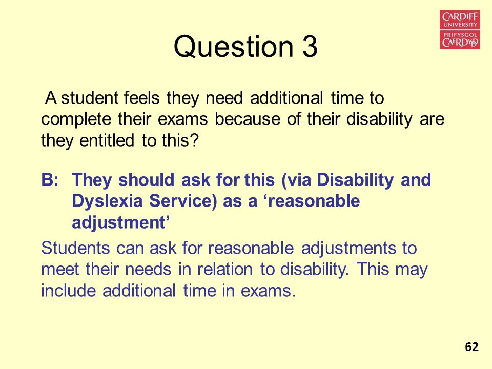 Question 3 A student feels they need additional time to complete their exams because of their disability are they entitled to this