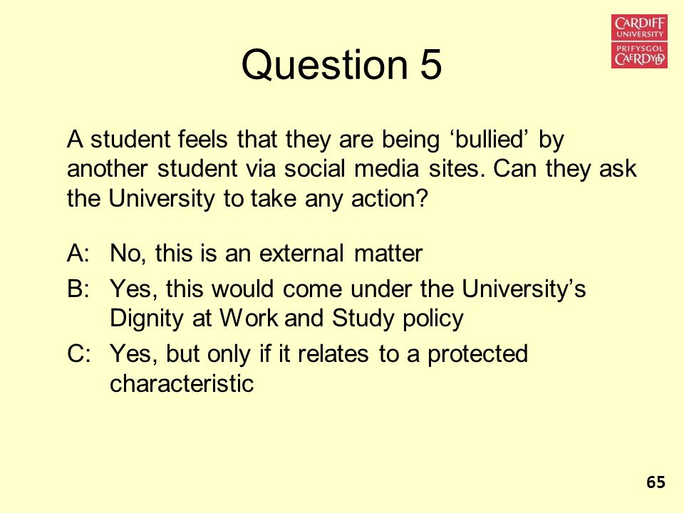 Question 5 A student feels that they are being 'bullied' by another student via social media sites. Can they ask the University to take any action