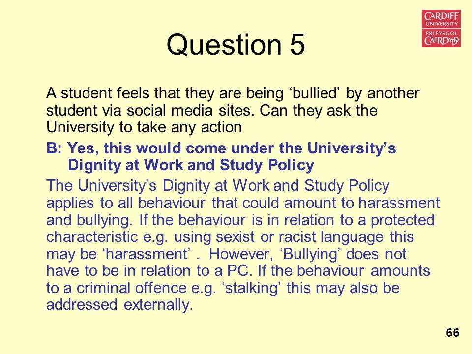 Question 5 A student feels that they are being 'bullied' by another student via social media sites. Can they ask the University to take any action.