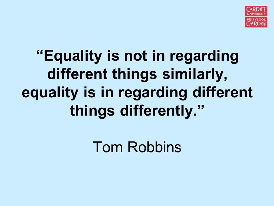Equality is not in regarding different things similarly, equality is in regarding different things differently. Tom Robbins