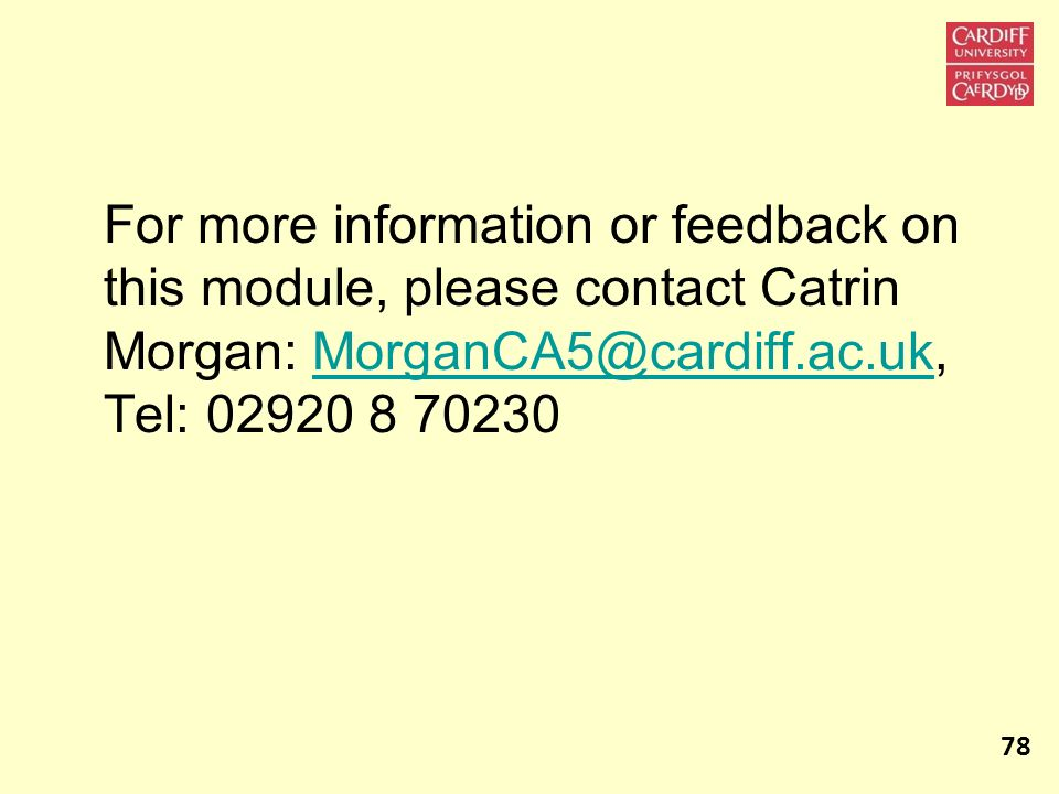 For more information or feedback on this module, please contact Catrin Morgan: MorganCA5@cardiff.ac.uk, Tel: 02920 8 70230