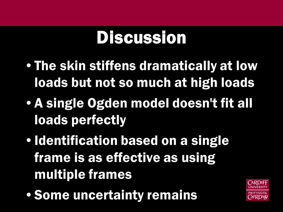 Discussion The skin stiffens dramatically at low loads but not so much at high loads. A single Ogden model doesn t fit all loads perfectly.