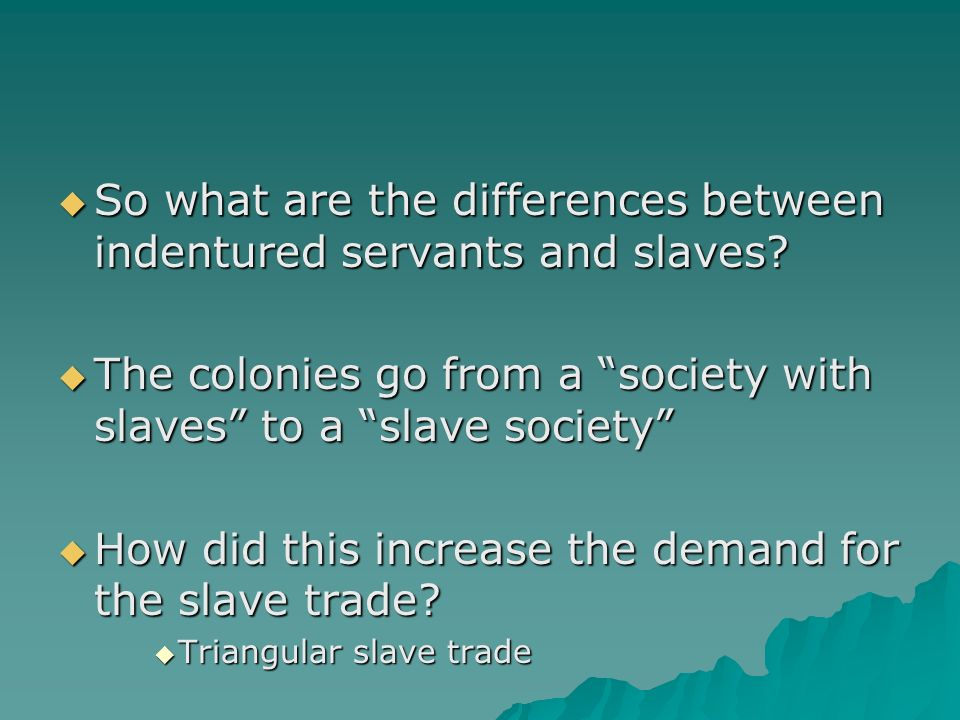 the differences between indentured servants and slaves The difference between slaves and indentured servants has been blurred  because of the changes that happened across various points in time.