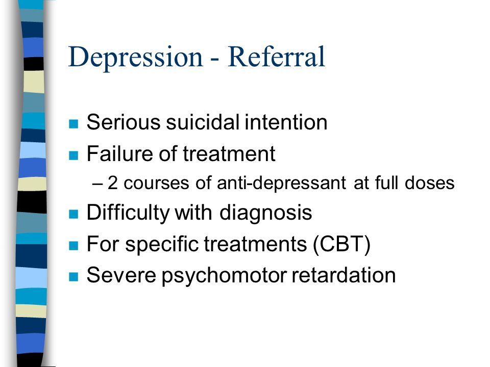 Depression - Referral Serious suicidal intention Failure of treatment