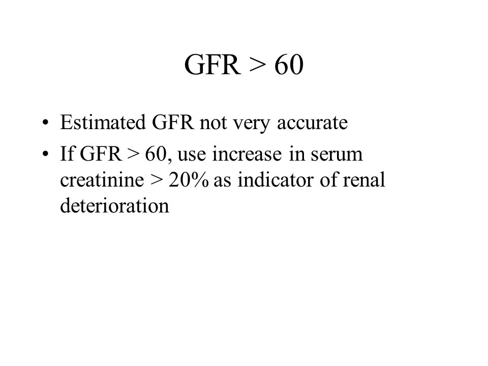 GFR > 60 Estimated GFR not very accurate