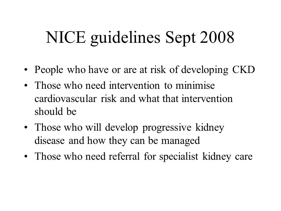 NICE guidelines Sept 2008 People who have or are at risk of developing CKD.