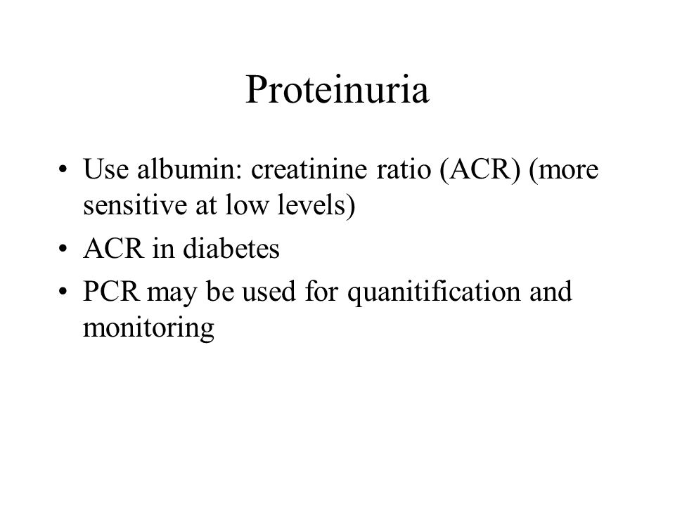 Proteinuria Use albumin: creatinine ratio (ACR) (more sensitive at low levels) ACR in diabetes.
