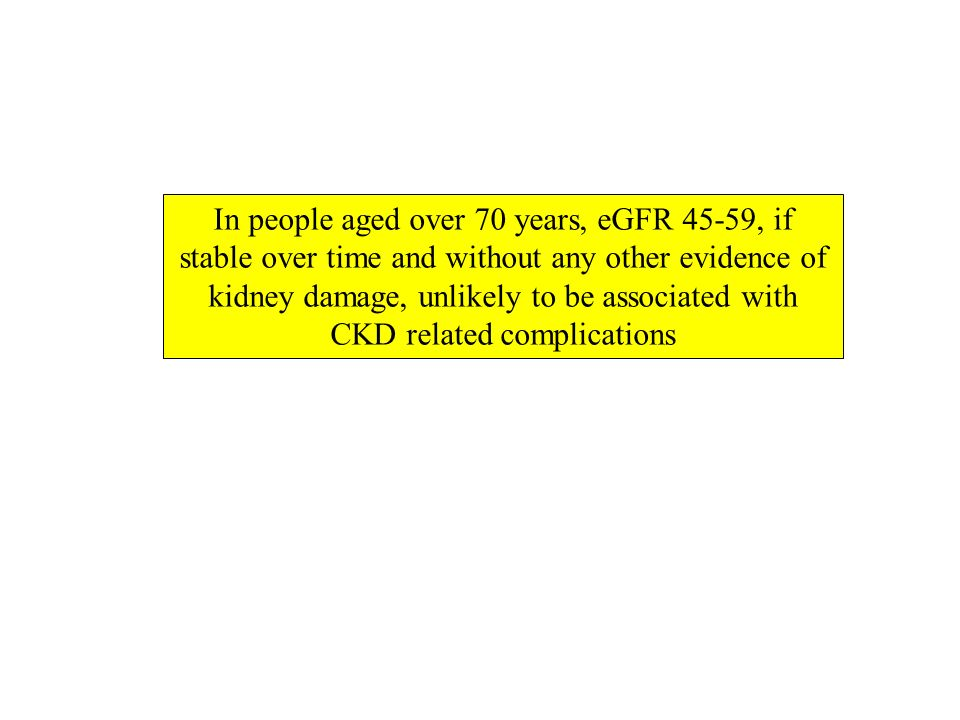 In people aged over 70 years, eGFR 45-59, if stable over time and without any other evidence of kidney damage, unlikely to be associated with CKD related complications