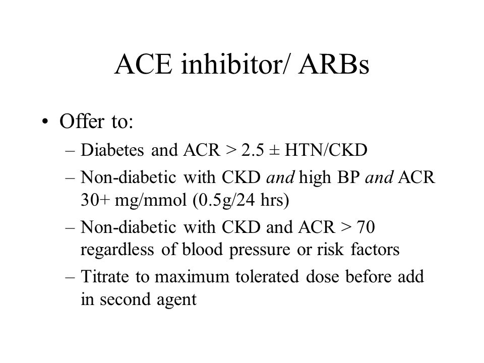 ACE inhibitor/ ARBs Offer to: Diabetes and ACR > 2.5 ± HTN/CKD