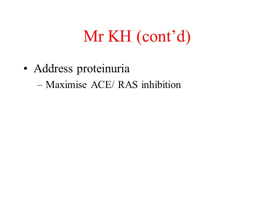 Mr KH (cont'd) Address proteinuria Maximise ACE/ RAS inhibition