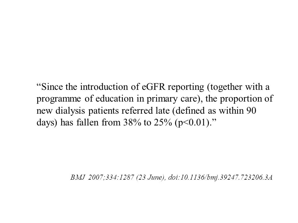 Since the introduction of eGFR reporting (together with a programme of education in primary care), the proportion of new dialysis patients referred late (defined as within 90 days) has fallen from 38% to 25% (p<0.01).