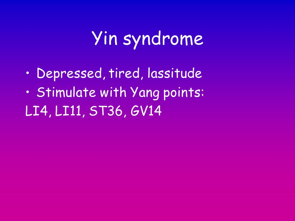 Yin syndrome Depressed, tired, lassitude Stimulate with Yang points: