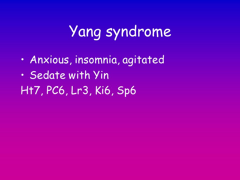 Yang syndrome Anxious, insomnia, agitated Sedate with Yin