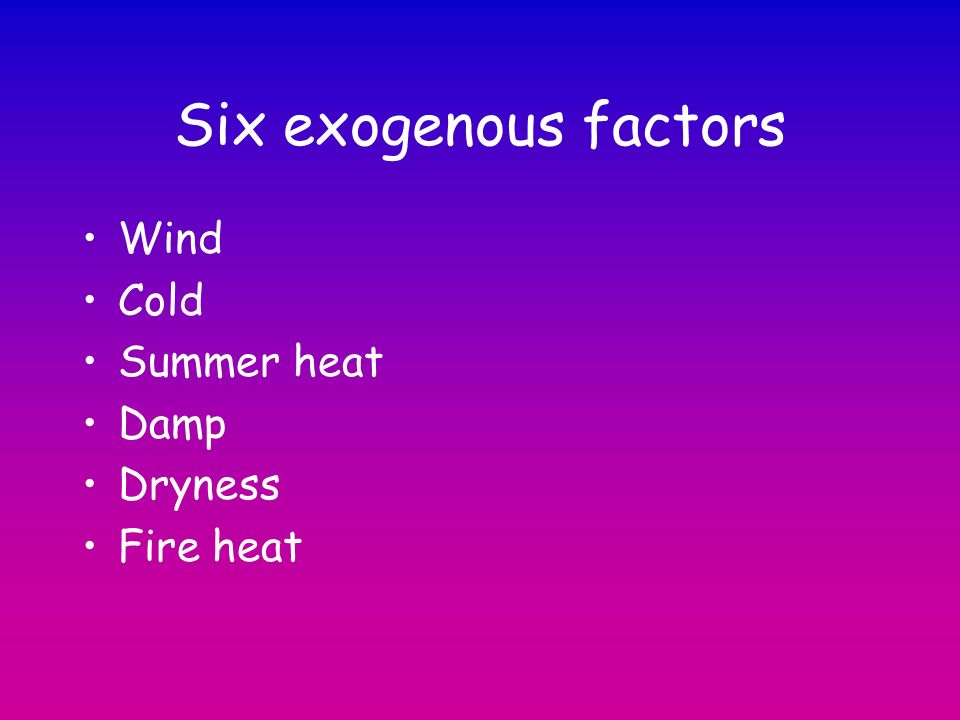 Six exogenous factors Wind Cold Summer heat Damp Dryness Fire heat