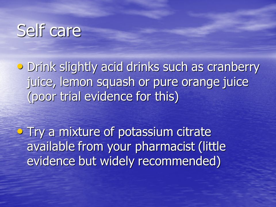 Self care Drink slightly acid drinks such as cranberry juice, lemon squash or pure orange juice (poor trial evidence for this)