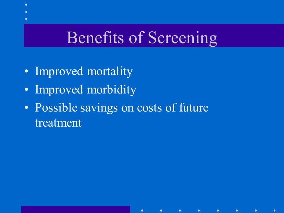 Benefits of Screening Improved mortality Improved morbidity