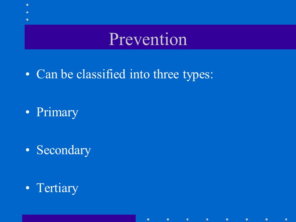 Prevention Can be classified into three types: Primary Secondary