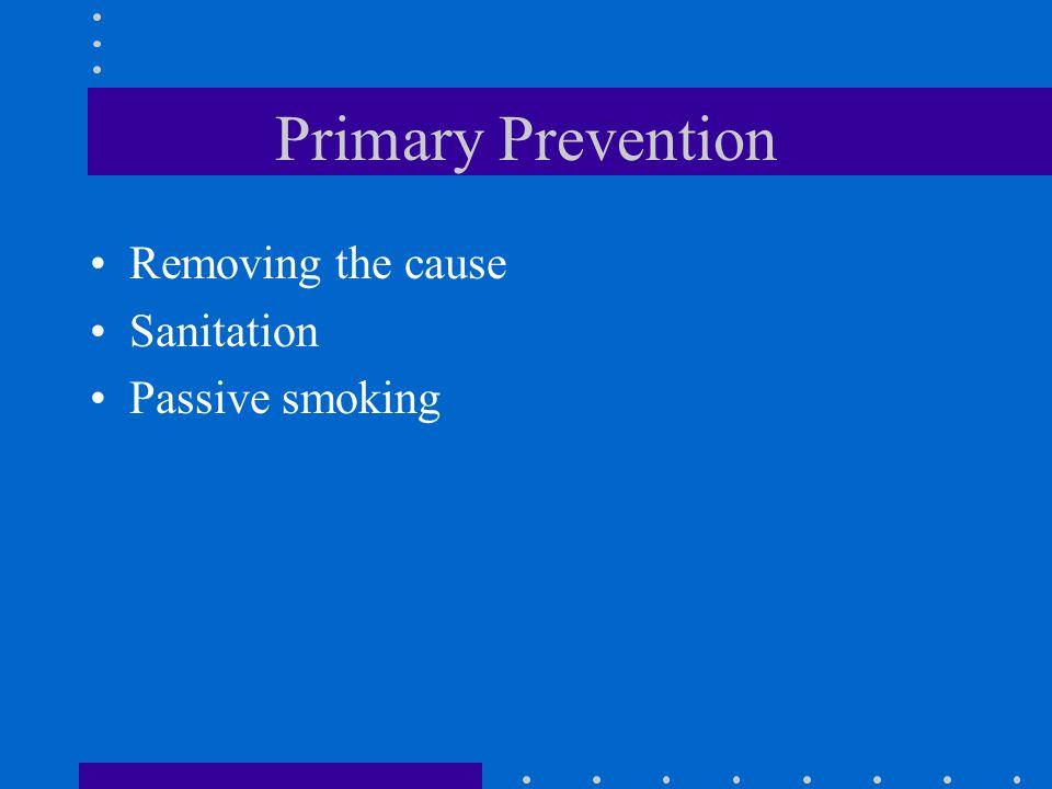 Primary Prevention Removing the cause Sanitation Passive smoking