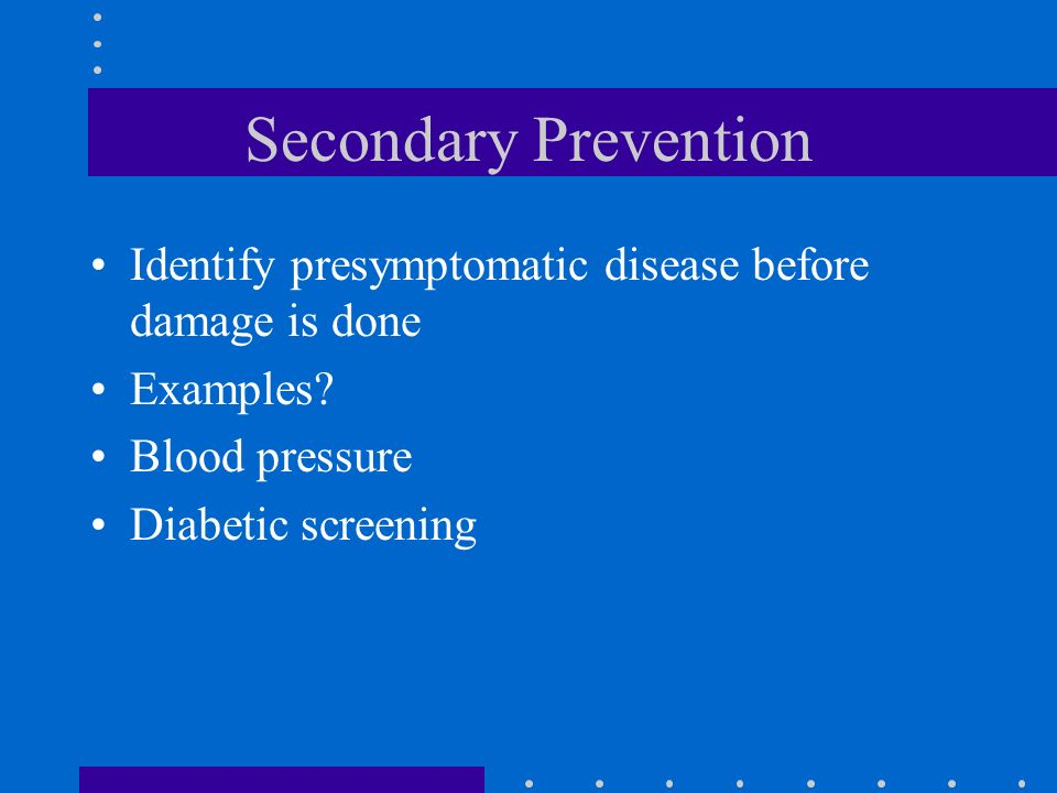 Secondary Prevention Identify presymptomatic disease before damage is done. Examples Blood pressure.