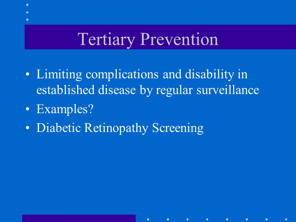 Tertiary Prevention Limiting complications and disability in established disease by regular surveillance.