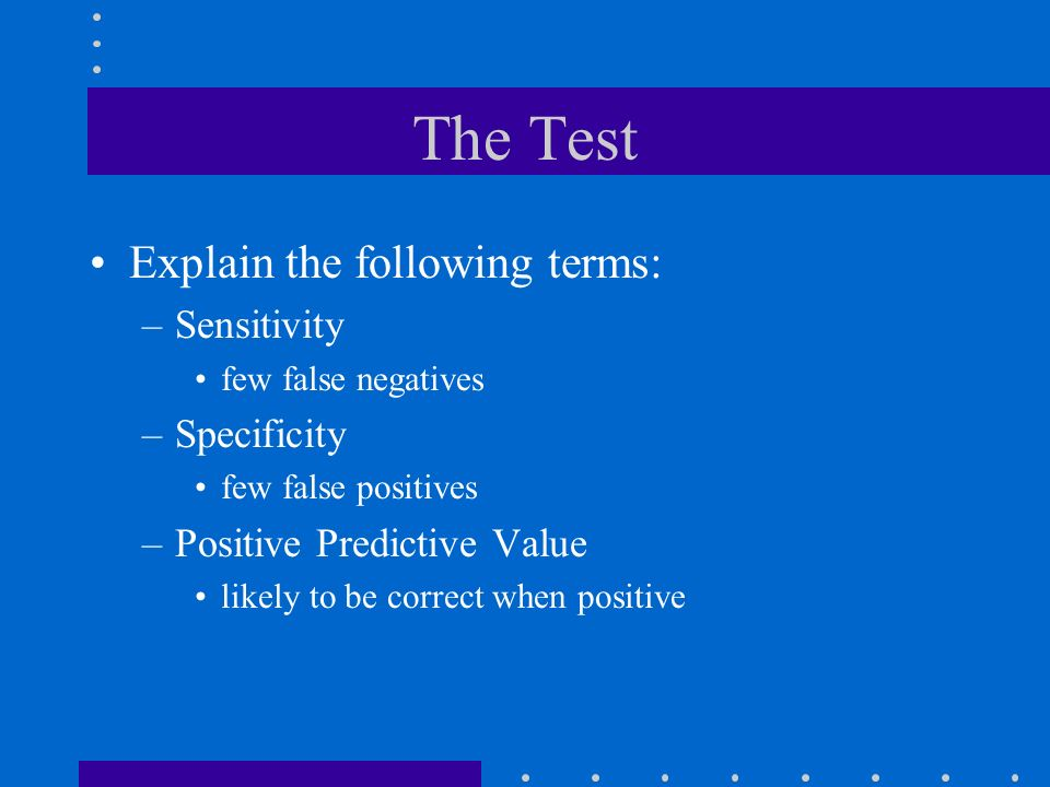 The Test Explain the following terms: Sensitivity Specificity