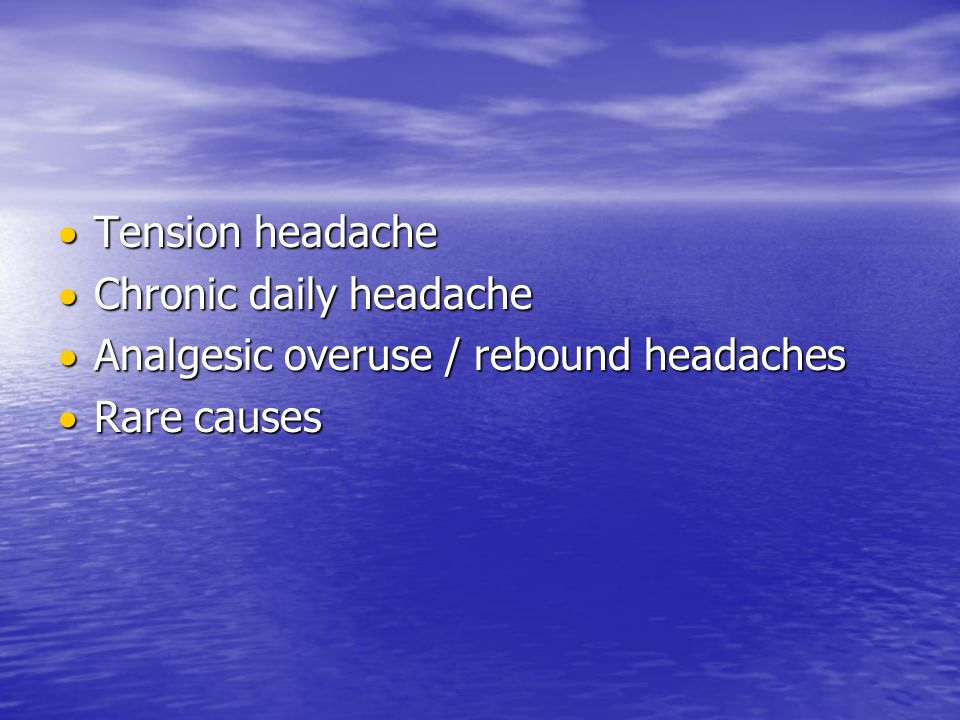 Tension headache Chronic daily headache Analgesic overuse / rebound headaches Rare causes