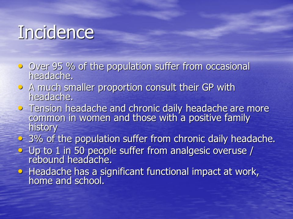 Incidence Over 95 % of the population suffer from occasional headache.