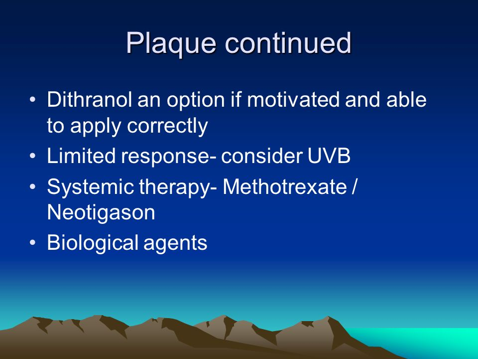 Plaque continued Dithranol an option if motivated and able to apply correctly. Limited response- consider UVB.