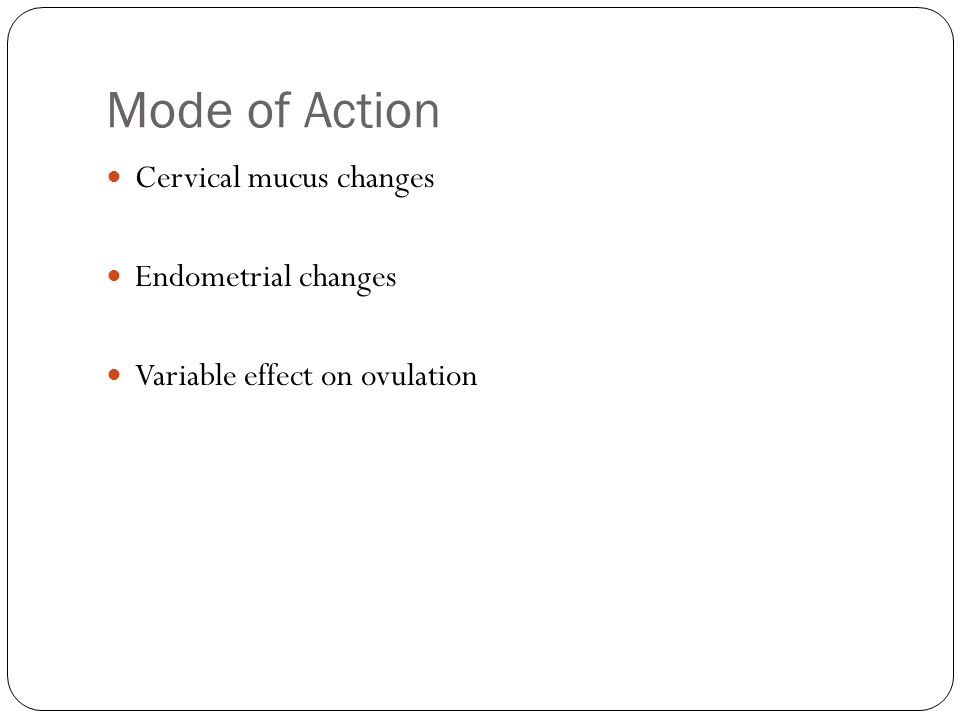 Mode of Action Cervical mucus changes Endometrial changes