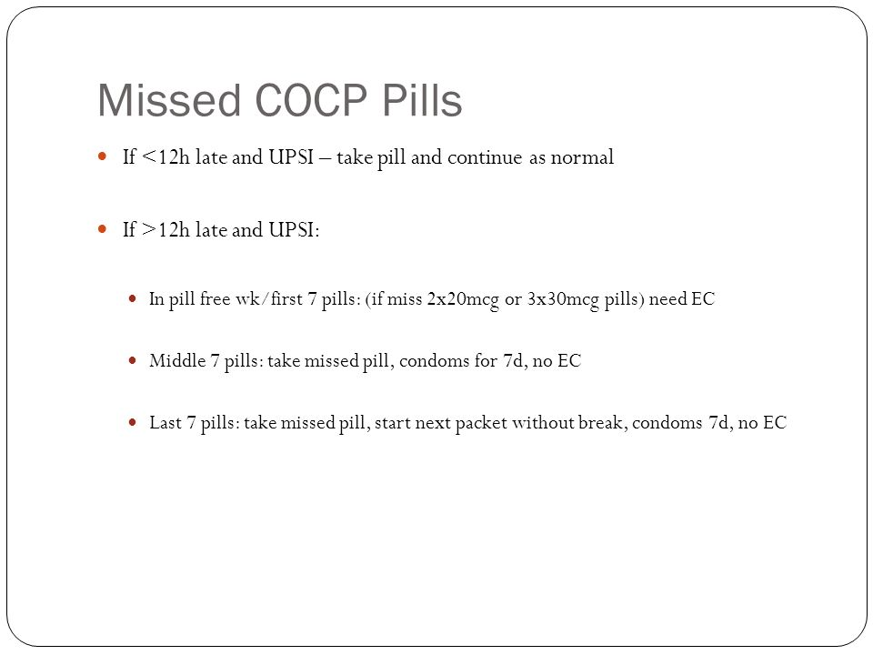 Missed COCP Pills If <12h late and UPSI – take pill and continue as normal. If >12h late and UPSI: