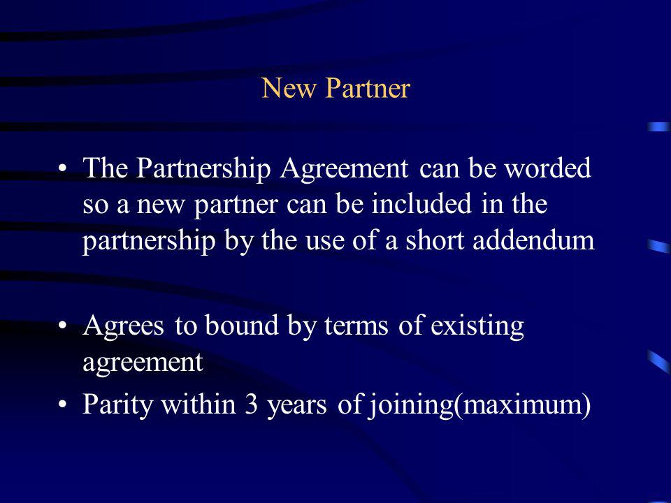 New Partner The Partnership Agreement can be worded so a new partner can be included in the partnership by the use of a short addendum.