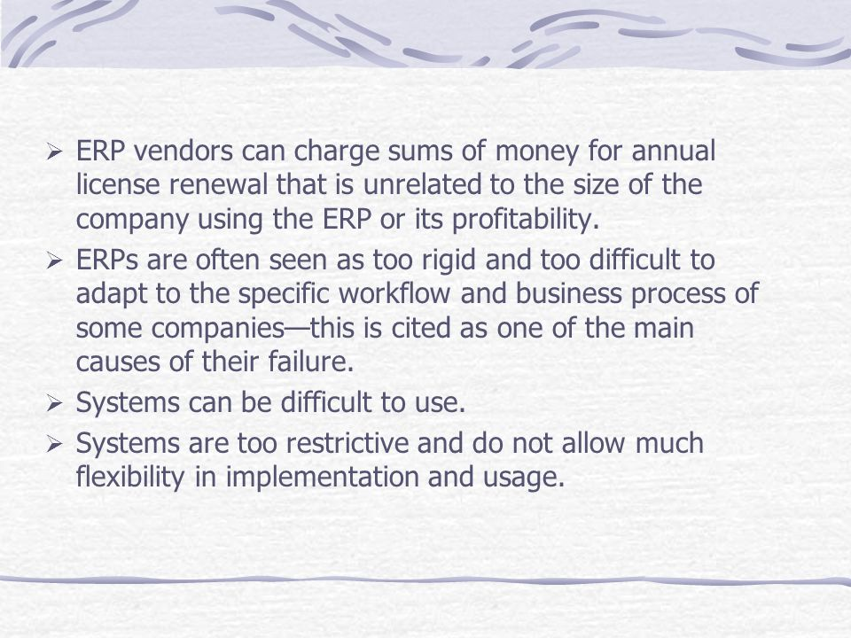ERP vendors can charge sums of money for annual license renewal that is unrelated to the size of the company using the ERP or its profitability.