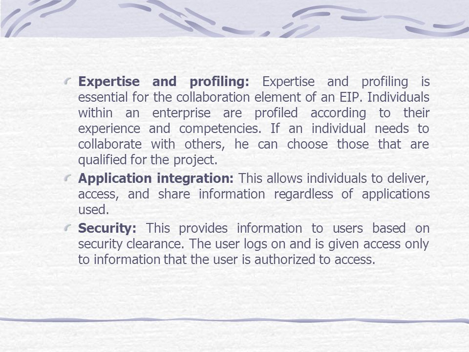Expertise and profiling: Expertise and profiling is essential for the collaboration element of an EIP. Individuals within an enterprise are profiled according to their experience and competencies. If an individual needs to collaborate with others, he can choose those that are qualified for the project.